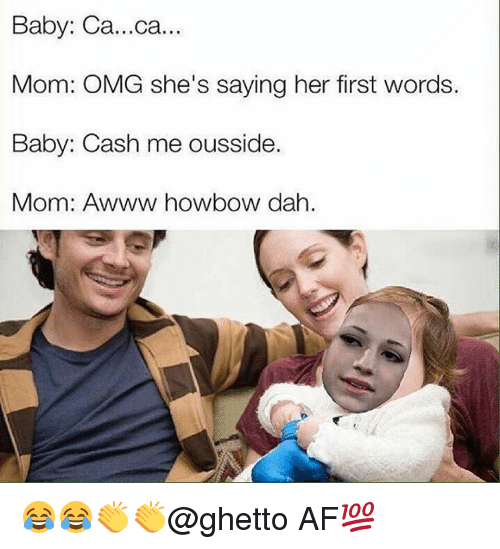 Howbow Dah: Baby: Ca...ca...  Mom: OMG she's saying her first words.  Baby: Cash me ousside.  Mom: Awww howbow dah. 😂😂👏👏@ghetto AF💯