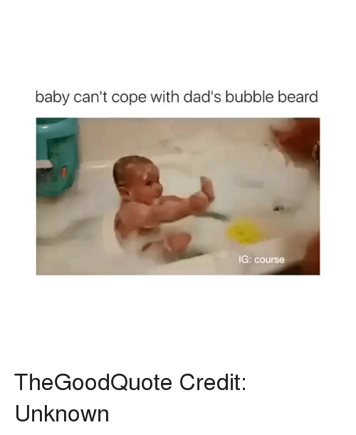 Beard, Memes, and Beards: baby can't cope with dad's bubble beard  IG: course TheGoodQuote Credit: Unknown