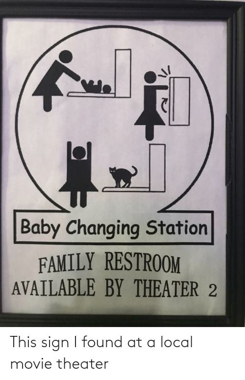 Changing: Baby Changing Station  FAMILY RESTROOM  AVAILABLE BY THEATER 2 This sign I found at a local movie theater