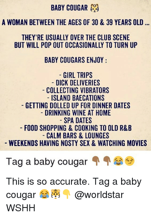 Club, Drinking, and Food: BABY COUGAR  A WOMAN BETWEEN THE AGES OF 30 & 39 YEARS OLD  THEY'RE USUALLY OVER THE CLUB SCENE  BUT WILL POP OUT OCCASIONALLY TO TURN UP  BABY COUGARS ENJOY  GIRL TRIPS  DICK DELIVERIES  COLLECTING VIBRATORS  ISLAND BAECATIONS  GETTING DOLLED UP FOR DINNER DATES  DRINKING WINE AT HOME  SPA DATES  FOOD SHOPPING & COOKING TO OLD R&B  CALM BARS & LOUNGES  WEEKENDS HAVING NOSTY SEX & WATCHING MOVIES  Tag a baby cougair This is so accurate. Tag a baby cougar 😂🐯👇 @worldstar WSHH