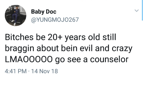 Counselor: Baby Doc  @YUNGMOJO267  Bitches be 20+ years old still  braggin about bein evil and crazy  LMAO0000 go see a counselor  4:41 PM 14 Nov 18