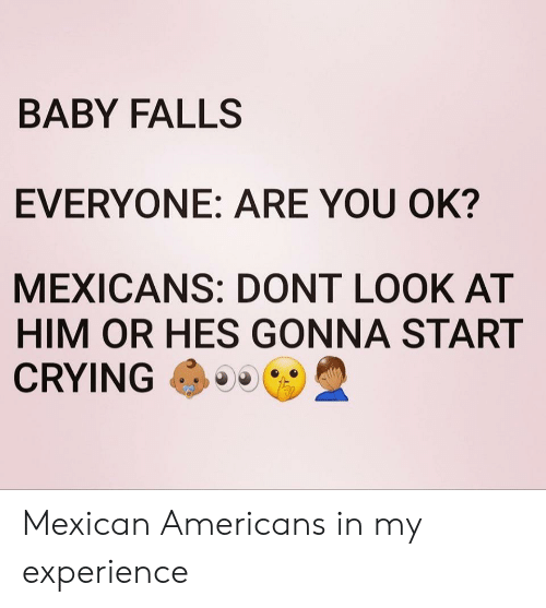 mexicans: BABY FALLS  EVERYONE: ARE YOU OK?  MEXICANS: DONT LOOK AT  HIM OR HES GONNA START  CRYING Mexican Americans in my experience