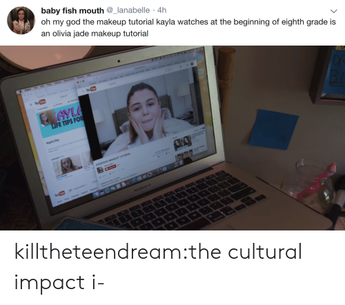 Kayla: baby fish mouth @_lanabelle 4h  ) oh my god the makeup tutorial kayla watches at the beginning of eighth grade is  an olivia jade makeup tutorial   FE TIPS FO  Kayla Day killtheteendream:the cultural impact i-