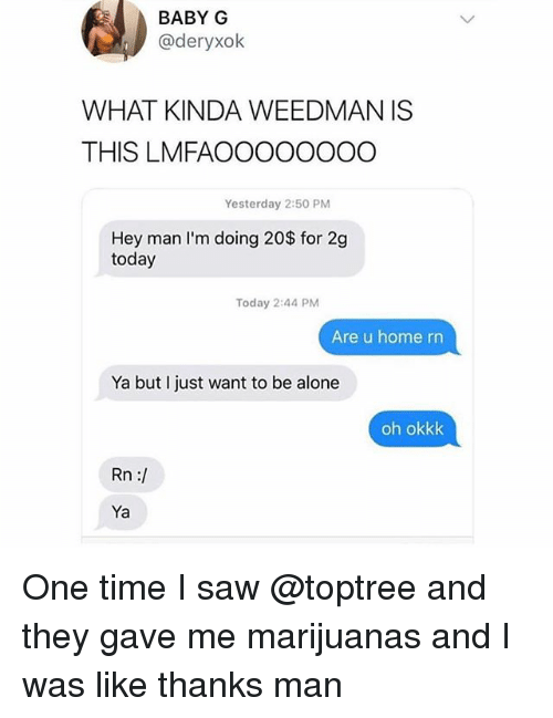 baby g: BABY G  @deryxolk  WHAT KINDA WEEDMAN IS  THIS LMFAOOOOOOOO  Yesterday 2:50 PM  Hey man lI'm doing 20$ for 2g  today  Today 2:44 PM  Are u home rn  Ya but I just want to be alone  oh okkk  Rn :/  Ya One time I saw @toptree and they gave me marijuanas and I was like thanks man