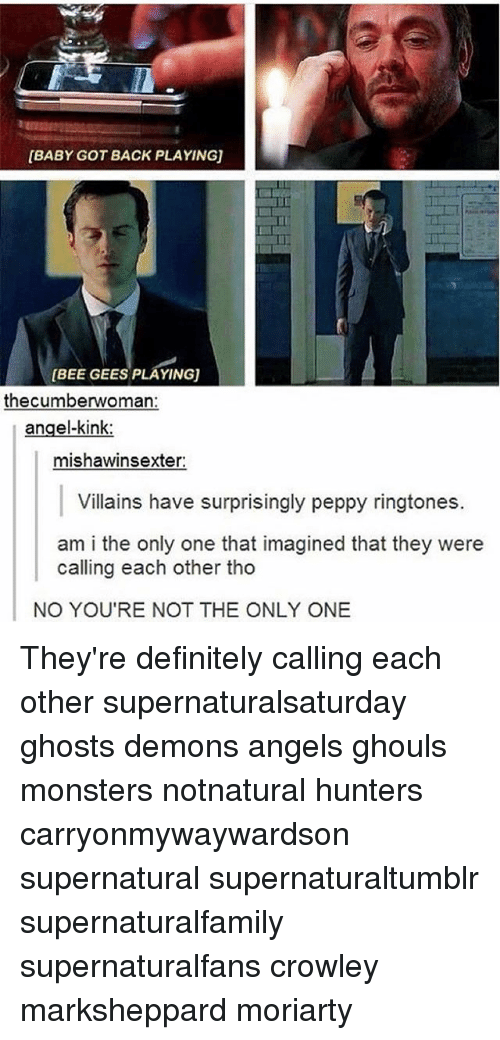 bee gees: [BABY GOT BACK PLAYING)  BEE GEES PLAYINGU  the cumberwoman:  angel-kink:  mishawinsexter:  Villains have surprisingly peppy ringtones.  am i the only one that imagined that they were  calling each other tho  NO YOU'RE NOT THE ONLY ONE They're definitely calling each other supernaturalsaturday ghosts demons angels ghouls monsters notnatural hunters carryonmywaywardson supernatural supernaturaltumblr supernaturalfamily supernaturalfans crowley marksheppard moriarty