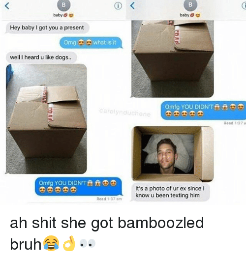 Bruh, Dogs, and Omg: baby  Hey baby got you a present  omg what is it  well I heard u like dogs..  omfg YOU DIDNT T  Carolyn duchene  Read 137 a  It's a photo of ur ex since I  know u been texting him  Read 1:37 am ah shit she got bamboozled bruh😂👌👀