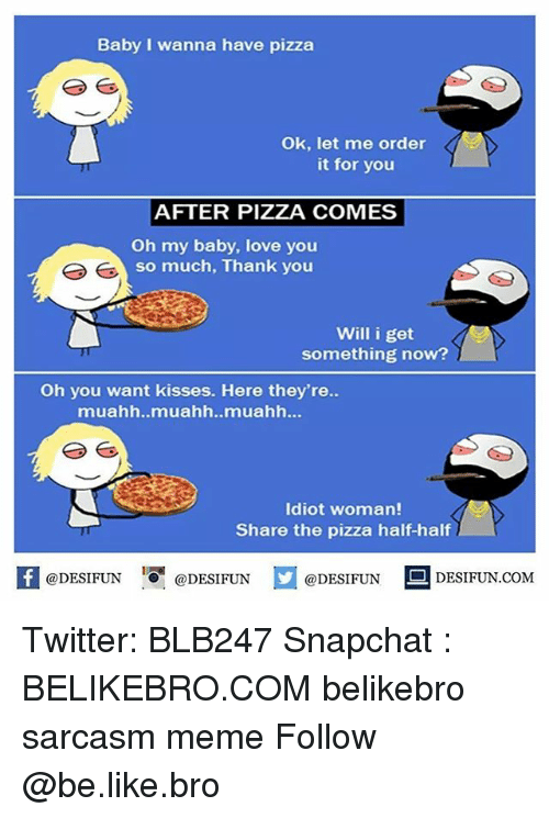 baby love: Baby I wanna have pizza  Ok, let me order  it for you  AFTER PIZZA COMES  Oh my baby, love you  so much, Thank you  Will i get  something now?  Oh you want kisses. Here they're.  muahh..muahh..muahh...  Idiot woman!  Share the pizza half-half  K @DESIFUN 증@DESIFUN  @DESIFUN DESIFUN  @DESIFUN DESIFUN.COM Twitter: BLB247 Snapchat : BELIKEBRO.COM belikebro sarcasm meme Follow @be.like.bro