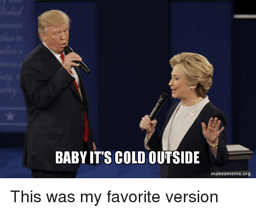 Baby, It's Cold Outside: BABY IT'S COLD OUTSIDE  makeameme.org This was my favorite version