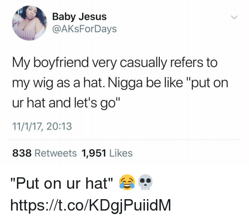 """Be Like, Jesus, and Boyfriend: Baby Jesus  @AKsForDays  My boyfriend very casually refers to  my wig as a hat. Nigga be like """"put on  ur hat and let's go""""  11/1/17, 20:13  838 Retweets 1,951 Likes """"Put on ur hat"""" 😂💀 https://t.co/KDgjPuiidM"""