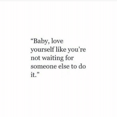 """Waiting For Someone: """"Baby, love  yourself like you're  not waiting for  someone else to do  it."""""""