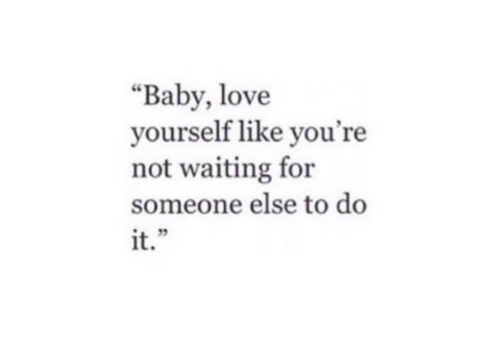 """baby love: """"Baby, love  yourself like you're  not waiting for  someone else to do  it  i+"""