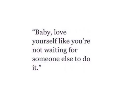 """baby love: """"Baby, love  yourself like you're  not waiting for  someone else to do  it.""""  L 9"""