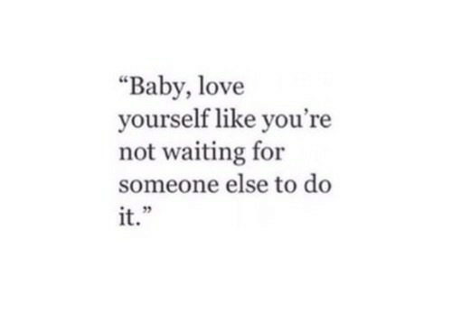 """baby love: """"Baby, love  yourself like you're  not waiting for  someone else to do  it."""