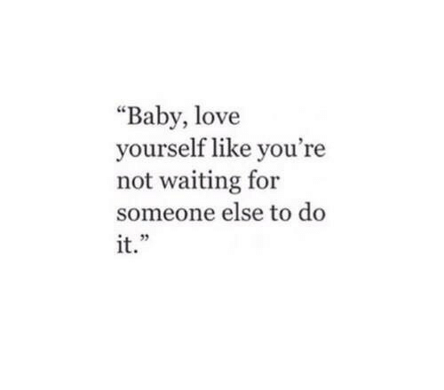 """baby love: """"Baby, love  yourself like you're  not waiting for  someone else to do  it.""""  L 5"""