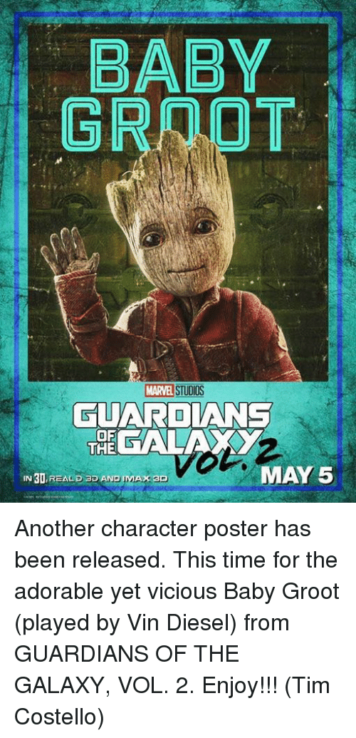 Memes, 🤖, and Vin: BABY  MARVEd STUDIOS  TUARDIANS  OF  THE  GALA  MAY 5  30, REALD ao AND PMA  AxaO Another character poster has been released. This time for the adorable yet vicious Baby Groot (played by Vin Diesel) from GUARDIANS OF THE GALAXY, VOL. 2.  Enjoy!!!  (Tim Costello)
