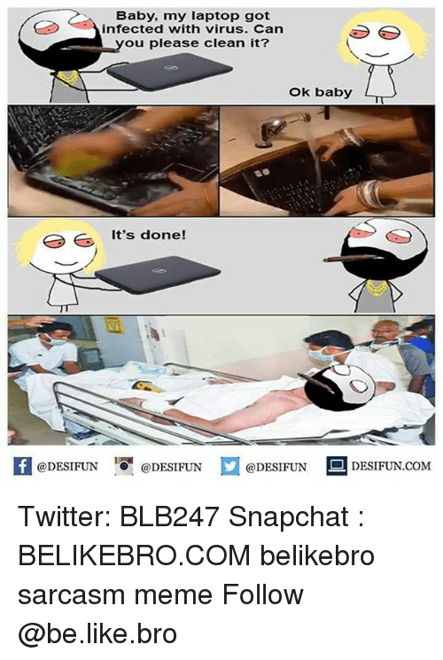 Be Like, Meme, and Memes: Baby, my laptop got  infected with virus. Can  ou please clean it?  Ok baby  It's done!  K @DESIFUN 증@DESIFUN  @DESIFUN DESIFUN.COM Twitter: BLB247 Snapchat : BELIKEBRO.COM belikebro sarcasm meme Follow @be.like.bro