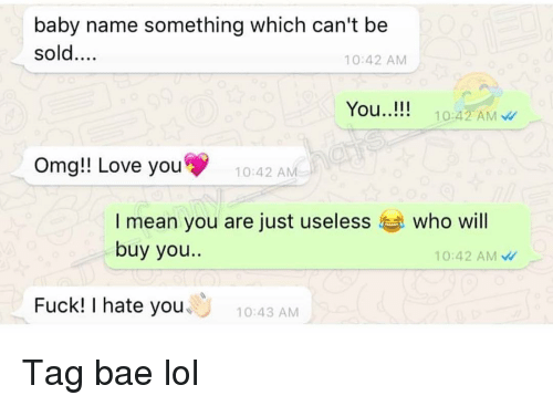 Bae, Funny, and Lol: baby name something which can't be  sold....  10:42 AM  You..!!!  ...10:42 AM  Omg!! Love you  10:42 A  I mean you are just useless who will  buy you..  10:42 AM  Fuck! I hate you  10:43 AM Tag bae lol