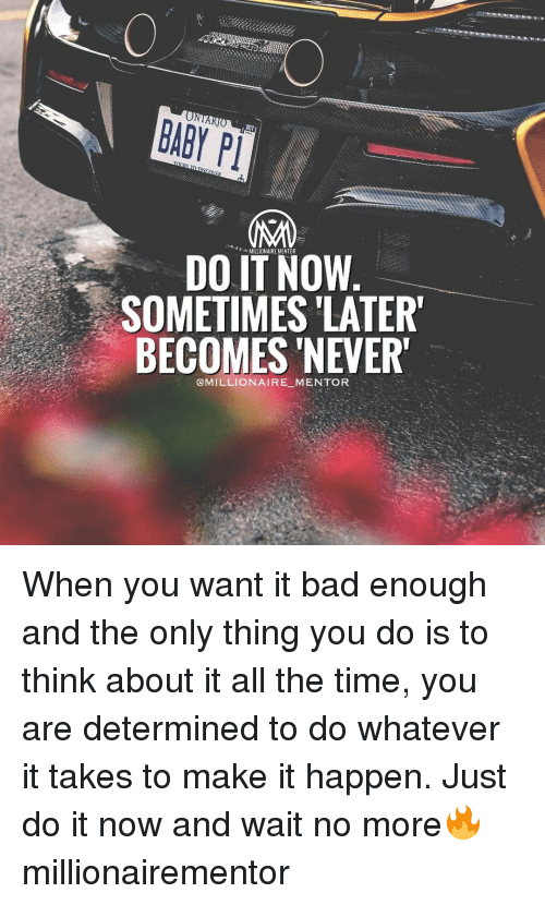 """Just Do It, Memes, and 🤖: BABY PT  s MILLIONAIRE MENTOR  DO IT NOW  SOMETIMES LATER""""  BECOMES NEVER""""  @MILLIONAIRE MENTOR When you want it bad enough and the only thing you do is to think about it all the time, you are determined to do whatever it takes to make it happen. Just do it now and wait no more🔥 millionairementor"""