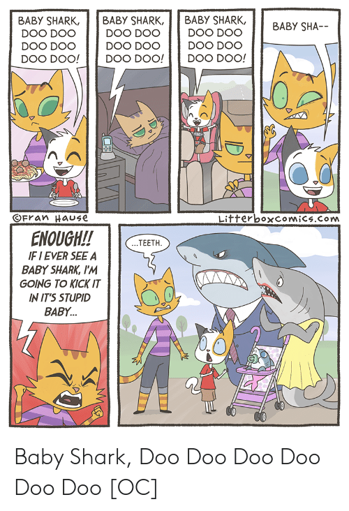 kick it: BABY SHARK, BABY SHARK, BABY SHARK,  DOO DOO  DOO DOO DOO DOO  DOO DOO!Doo  OFran HaUSE  LitterboxcomiCs.Com  ENOUGH!!TEETH  F I EVER SEE A  BABY SHARK, I'M  GOING TO KICK IT  IN IT'S STUPID  BABY... Baby Shark, Doo Doo Doo Doo Doo Doo [OC]
