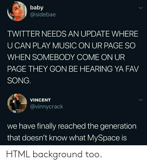 hearing: baby  @sidebae  TWITTER NEEDS AN UPDATE WHERE  U CAN PLAY MUSIC ON UR PAGE SO  WHEN SOMEBODY COME ON UR  PAGE THEY GON BE HEARING YA FAV  SONG.  VINCENT  @vinnycrack  we have finally reached the generation  that doesn't know what MySpace is HTML background too.