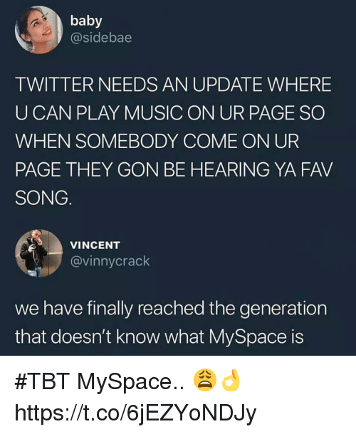 TBT: baby  @sidebae  TWITTER NEEDS AN UPDATE WHERE  UCAN PLAY MUSIC ON UR PAGE SO  WHEN SOMEBODY COME ON UR  PAGE THEY GON BE HEARING YA FAV  SONG  VINCENT  @vinnycrack  we have finally reached the generation  that doesn't know what MySpace is #TBT MySpace.. 😩👌 https://t.co/6jEZYoNDJy