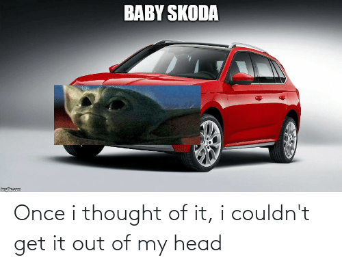 skoda: BABY SKODA  imgfip.com Once i thought of it, i couldn't get it out of my head