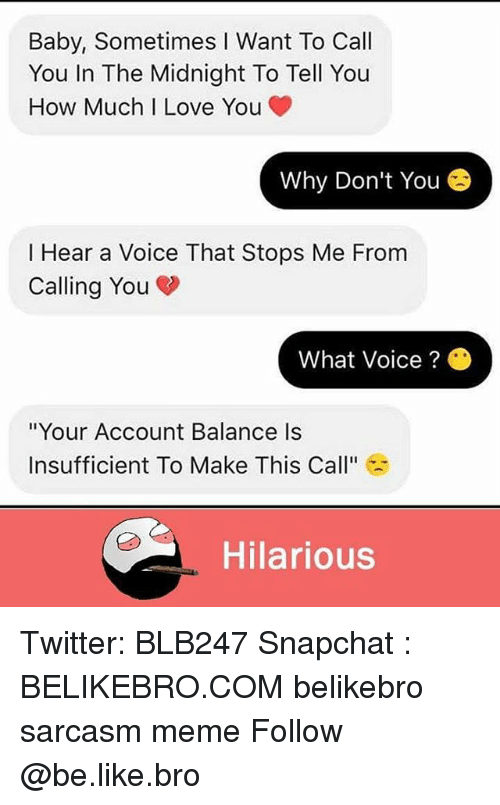 "Be Like, Love, and Meme: Baby, Sometimes I Want To Call  You In The Midnight To Tell You  How Much I Love You  Why Don't You  I Hear a Voice That Stops Me From  Calling You  What Voice ?  ""Your Account Balance Is  Insufficient To Make This Call""  Hilarious Twitter: BLB247 Snapchat : BELIKEBRO.COM belikebro sarcasm meme Follow @be.like.bro"