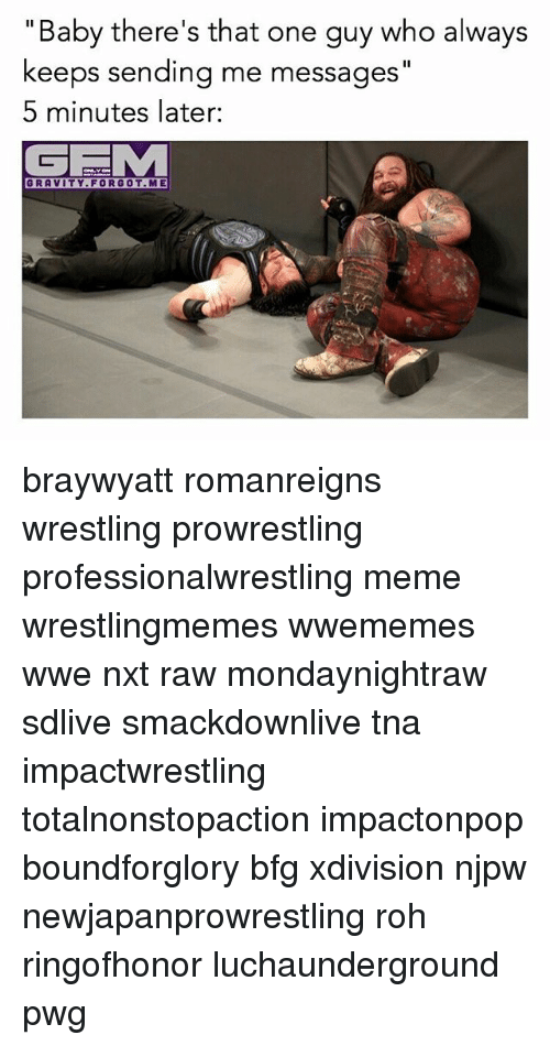"""tna: """"Baby there's that one guy who always  keeps sending me messages""""  5 minutes later:  GRAVITY. FORGOT.ME braywyatt romanreigns wrestling prowrestling professionalwrestling meme wrestlingmemes wwememes wwe nxt raw mondaynightraw sdlive smackdownlive tna impactwrestling totalnonstopaction impactonpop boundforglory bfg xdivision njpw newjapanprowrestling roh ringofhonor luchaunderground pwg"""