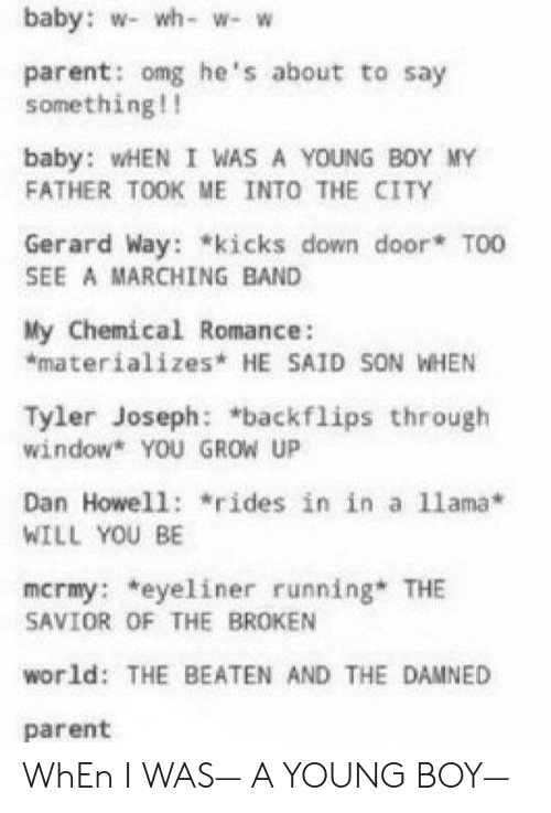 """band my chemical romance: baby: w- wh- w- w  parent: omg he's about to say  something!!  baby: wHEN I WAS A YOUNG BOY MY  FATHER TOOK ME INTO THE CITY  Gerard Way: """"kicks down door* T00  SEE A MARCHING BAND  My Chemical Romance:  *materializes* HE SAID SON WHEN  Tyler Joseph: *backflips through  window* YOU GROW UP  Dan Howell: """"rides in in a 11ama*  WILL YOU BE  mcrmy: *eyeliner running* THE  SAVIOR OF THE BROKEN  world: THE BEATEN AND THE DAMNED  parent WhEn I WAS— A YOUNG BOY—"""