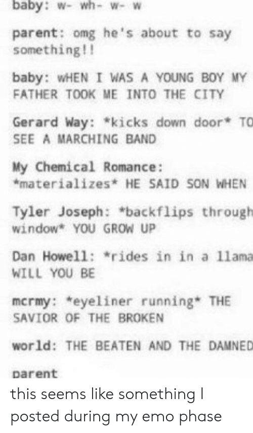Emo, Omg, and World: baby: w- wh-w- W  parent: omg he's about to say  something!!  baby: WHEN I WAS A YOUNG BOY MY  FATHER TOOK ME INTO THE CITY  Gerard Way: *kicks down door TO  SEE A MARCHING BAND  My Chemical Romance:  *materializes* HE SAID SON WHEN  Tyler Joseph: *backflips through  window* YOU GROW UP  Dan Howell: *rides in in a 11ama  WILL YOU BE  mcrmy: *eyeliner running THE  SAVIOR OF THE BROKEN  world: THE BEATEN AND THE DAMNED  parent this seems like something I posted during my emo phase