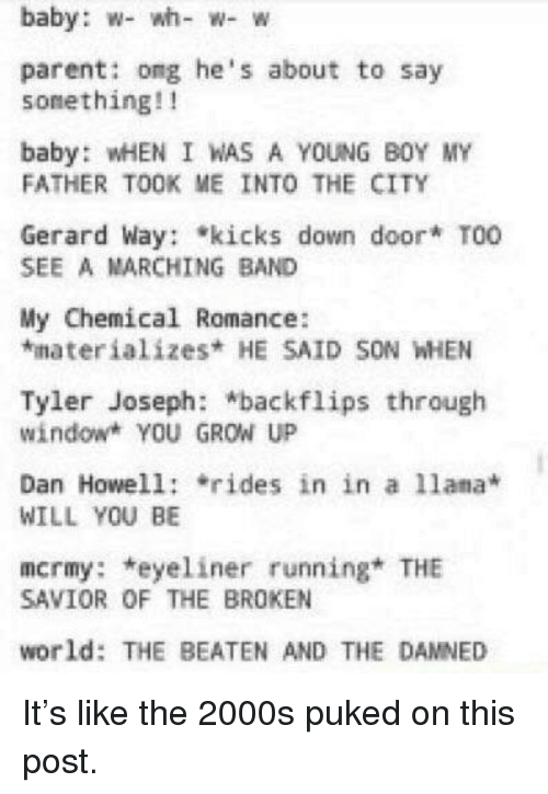 World, 2000s, and Running: baby: w- wh- w- w  parent: ong he's about to say  sonething!!  baby: WHEN I WAS A YOUNG B0Y MY  FATHER TOOK ME INTO THE CITY  Gerard Way: kicks down door* T0O  SEE A MARCHING BAND  My Chemical Romance:  *materializes HE SAID SON WHEN  Tyler Joseph: backflips through  window YOU GROW UP  Dan Howell: rides in in a lama  WILL YOU BE  mcrmy: *eyeliner running THE  SAVIOR OF THE BROKEN  world: THE BEATEN AND THE DAMNED