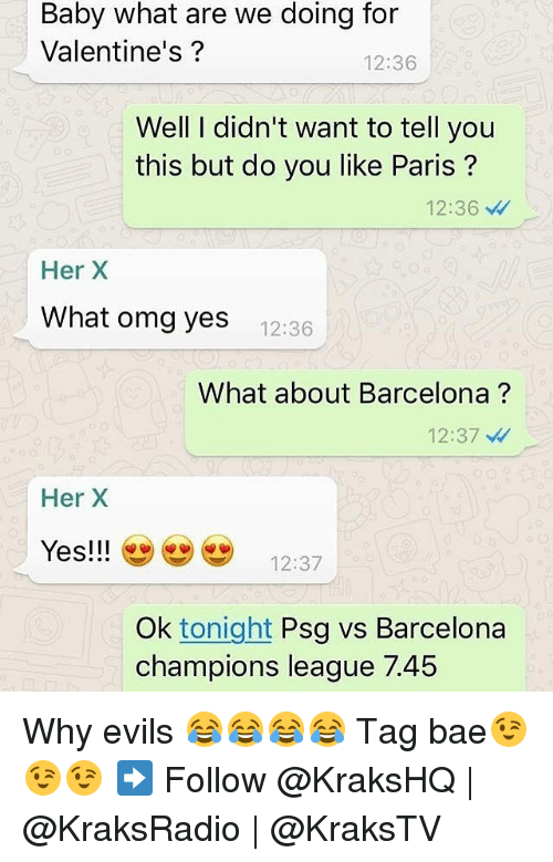 Psg Vs Barcelona: Baby what are we doing for  Valentine's?  12:36  Well I didn't want to tell you  this but do you like Paris  12:36  Her X  What omg yes  12:36  What about Barcelona  12:37  Her X  Yes!!!  12:37  Ok tonight  Psg vs Barcelona  champions league 7.45 Why evils 😂😂😂😂 Tag bae😉😉😉 ➡️ Follow @KraksHQ | @KraksRadio | @KraksTV