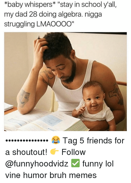 """Baby, It's Cold Outside, Bruh, and Dad: *baby whispers  stay in school y'all,  my dad 28 doing algebra. nigga  struggling LMAOOOO"""" ••••••••••••••• 😂 Tag 5 friends for a shoutout! 👉 Follow @funnyhoodvidz ✅ funny lol vine humor bruh memes"""