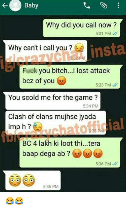 kat: Baby  Why did you call now?  531 PM  insta  Why canticall you  Fuck  you bitch...i lost attack  bcz of you  5:33 PM  You scold me for the game?  5:34 PM  Clash of clans mujhse jyada  ial  imp h  kat  BC 4 lakh ki loot thi...tera  baap dega ab  5:36 PM  5:36 PM 😂😂