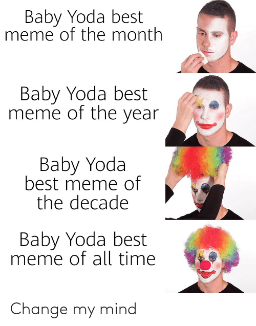 Best Meme Of All Time: Baby Yoda best  meme of the month  Baby Yoda best  meme of the year  Baby Yoda  best meme of  the decade  Baby Yoda best  meme of all time Change my mind
