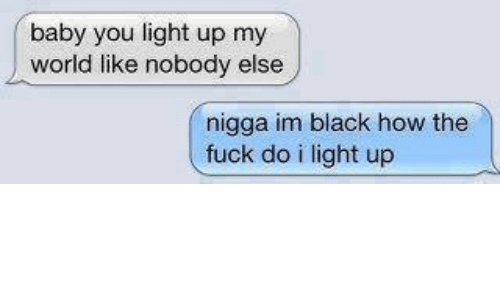 Baby You Light Up My World Like Nobody Else A Im Black How The Fuck