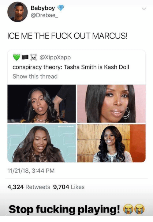 Conspiracy Theory: Babyboy  @Drebae_  ICE ME THE FUCK OUT MARCUS!  @XippXapp  conspiracy theory: Tasha Smith is Kash Dol  Show this thread  11/21/18, 3:44 PM  4,324 Retweets 9,704 Likes  Stop fucking playing!