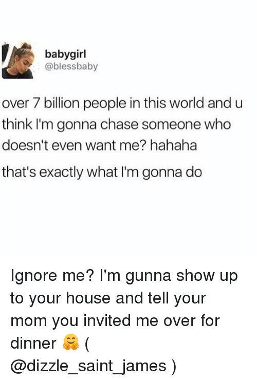 Chase, House, and World: babygirl  @blessbaby  over 7 billion people in this world and u  think I'm gonna chase someone who  doesn't even want me? hahaha  that's exactly what I'm gonna do Ignore me? I'm gunna show up to your house and tell your mom you invited me over for dinner 🤗 ( @dizzle_saint_james )