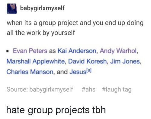 Group Projects: babygirlxmyself  when its a group project and you end up doing  all the work by yourself  Evan Peters as Kai Anderson, Andy Warhol,  Marshall Applewhite, David Koresh, Jim Jones,  Charles Manson, and Jesusla]  Source: babygirlxmyself  #ahs  #laugh tag hate group projects tbh