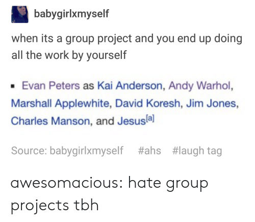 Group Projects: babygirlxmyself  when its a group project and you end up doing  all the work by yourself  Evan Peters as Kai Anderson, Andy Warhol,  Marshall Applewhite, David Koresh, Jim Jones,  Charles Manson, and Jesusla]  Source: babygirlxmyself  #ahs  #laugh tag awesomacious:  hate group projects tbh