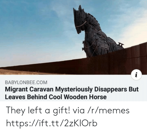 caravan: BABYLONBEE.COM  Migrant Caravan Mysteriously Disappears But  Leaves Behind Cool Wooden Horse They left a gift! via /r/memes https://ift.tt/2zKIOrb
