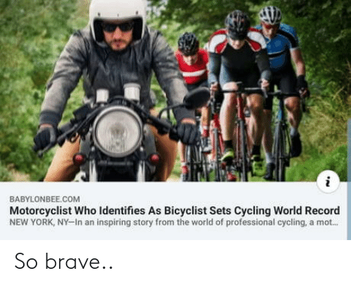 World Of: BABYLONBEE.COM  Motorcyclist Who Identifies As Bicyclist Sets Cycling World Record  NEW YORK, NY-In an inspiring story from the world of professional cycling, a mot... So brave..