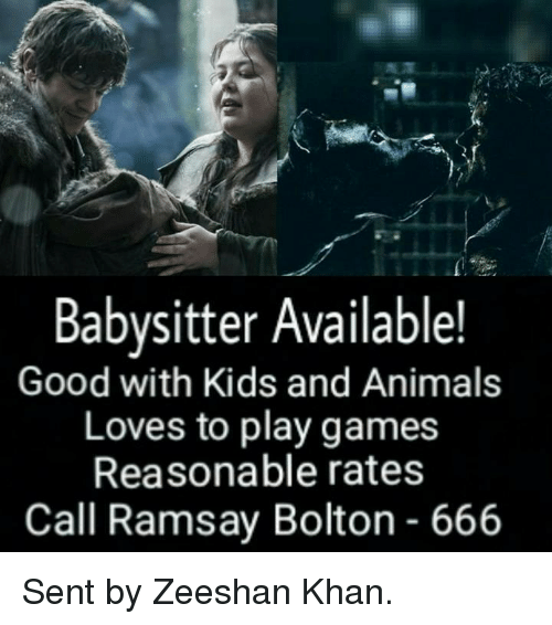 Ramsay Bolton: Babysitter Available!  Good with Kids and Animals  Loves to play games  Reasonable rates  Call Ramsay Bolton 666 Sent by Zeeshan Khan.