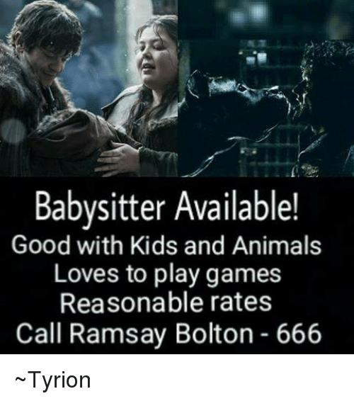 Ramsay Bolton: Babysitter Available!  Good with Kids and Animals  Loves to play games  Reasonable rates  Call Ramsay Bolton 666 ~Tyrion