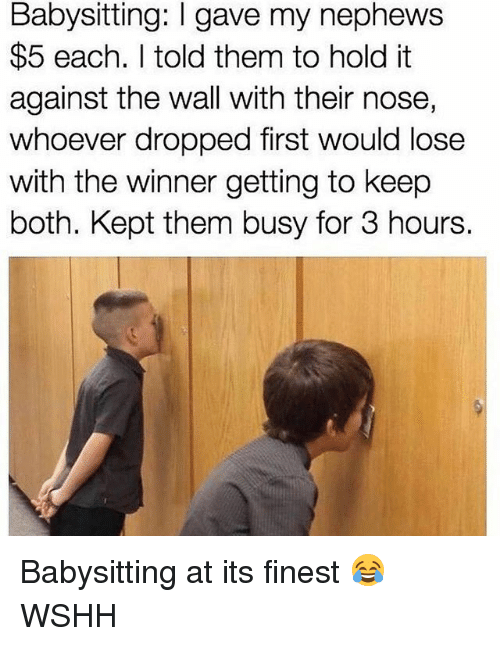 Memes, Wshh, and 🤖: Babysitting: I gave my nephews  $5 each. I told them to hold it  against the wall with their nose,  whoever dropped first would lose  with the winner getting to keep  both. Kept them busy for 3 hours. Babysitting at its finest 😂 WSHH