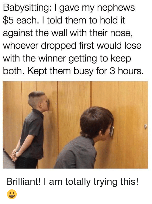 Memes, Brilliant, and 🤖: Babysitting: I gave my nephews  $5 each. I told them to hold it  against the wall with their nose,  whoever dropped first would lose  with the winner getting to keep  both. Kept them busy for 3 hours. Brilliant! I am totally trying this! 😀