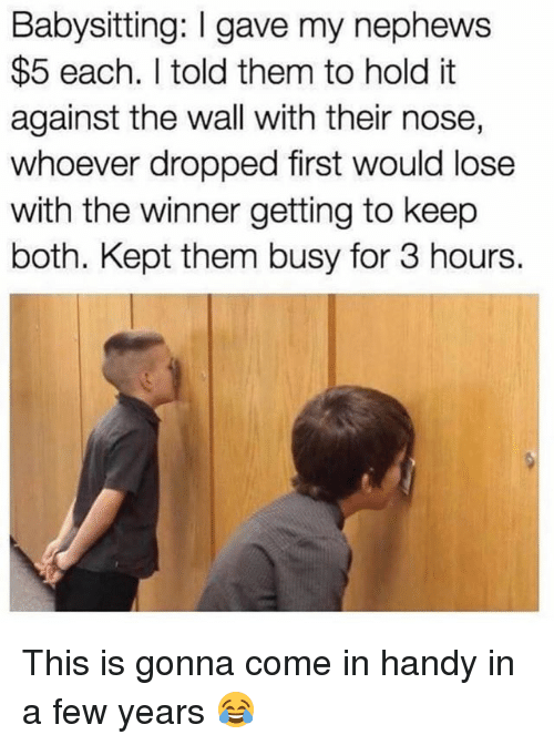 Dank, 🤖, and The Wall: Babysitting: I gave my nephews  $5 each. I told them to hold it  against the wall with their nose,  whoever dropped first would lose  with the winner getting to keep  both. Kept them busy for 3 hours. This is gonna come in handy in a few years 😂