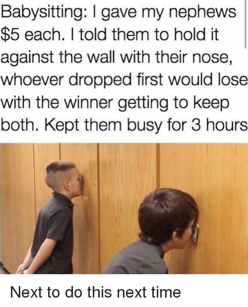 Memes, Time, and 🤖: Babysitting: I gave my nephews  $5 each. I told them to hold it  against the wall with their nose,  whoever dropped first would lose  with the winner getting to keep  both. Kept them busy for 3 hours Next to do this next time