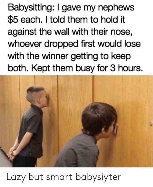 babysitting: Babysitting: I gave my nephews  $5 each. I told them to hold it  against the wall with their nose,  whoever dropped first would lose  with the winner getting to keep  both. Kept them busy for 3 hours. Lazy but smart babysiyter