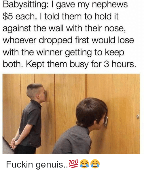 Memes, 🤖, and The Wall: Babysitting: l gave my nephews  $5 each. told them to hold it  against the wall with their nose,  whoever dropped first would lose  with the winner getting to keep  both. Kept them busy for 3 hours. Fuckin genuis..💯😂😂